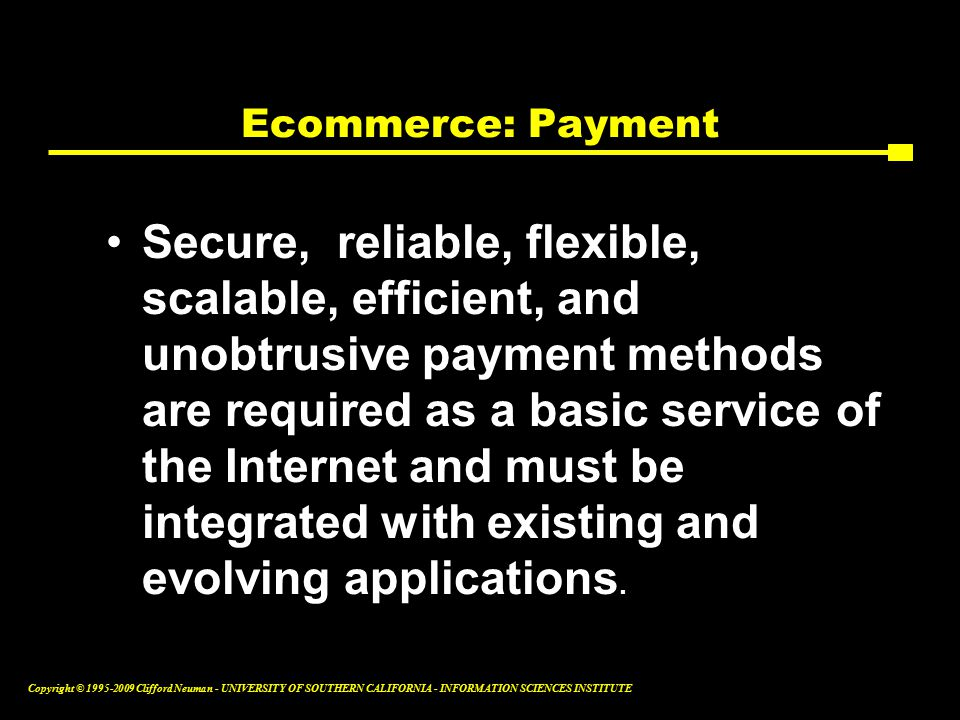 Copyright © Clifford Neuman - UNIVERSITY OF SOUTHERN CALIFORNIA - INFORMATION SCIENCES INSTITUTE Ecommerce: Payment Secure, reliable, flexible, scalable, efficient, and unobtrusive payment methods are required as a basic service of the Internet and must be integrated with existing and evolving applications.