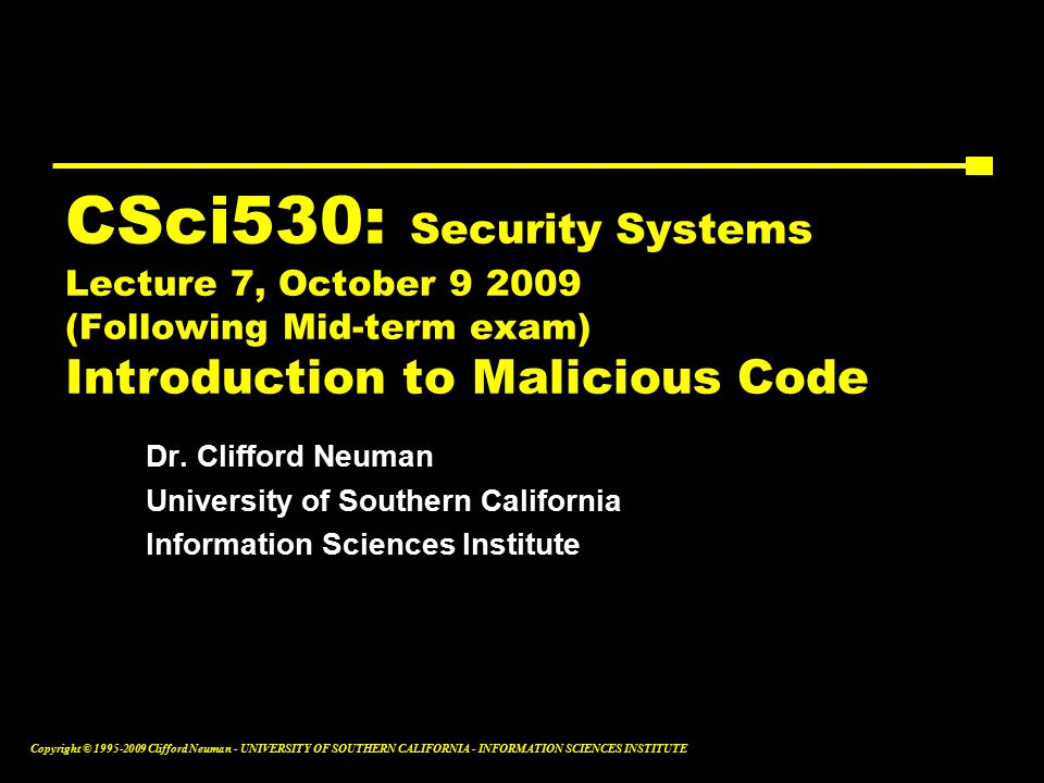 Copyright © Clifford Neuman - UNIVERSITY OF SOUTHERN CALIFORNIA - INFORMATION SCIENCES INSTITUTE CSci530: Security Systems Lecture 7, October (Following Mid-term exam) Introduction to Malicious Code Dr.