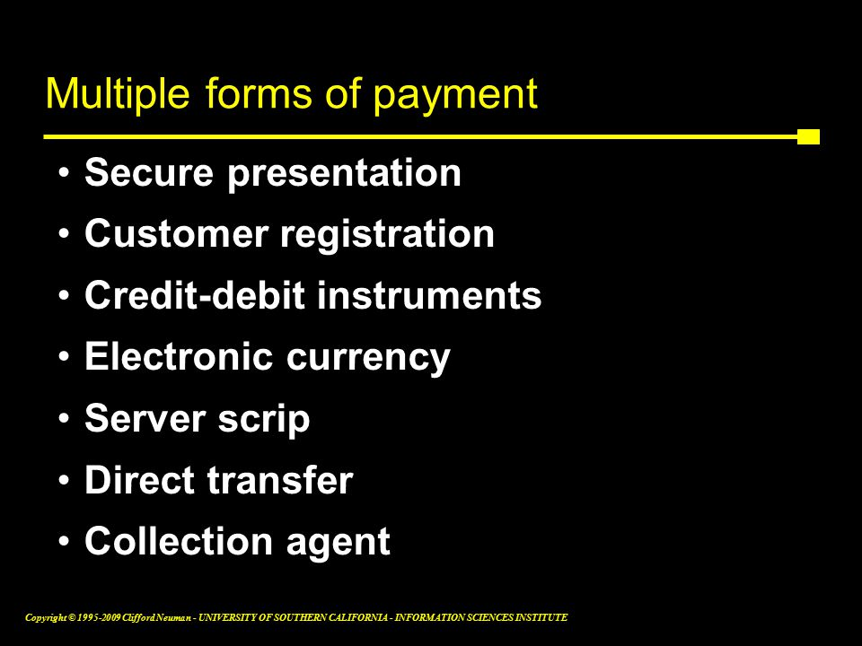 Copyright © Clifford Neuman - UNIVERSITY OF SOUTHERN CALIFORNIA - INFORMATION SCIENCES INSTITUTE Multiple forms of payment Secure presentation Customer registration Credit-debit instruments Electronic currency Server scrip Direct transfer Collection agent