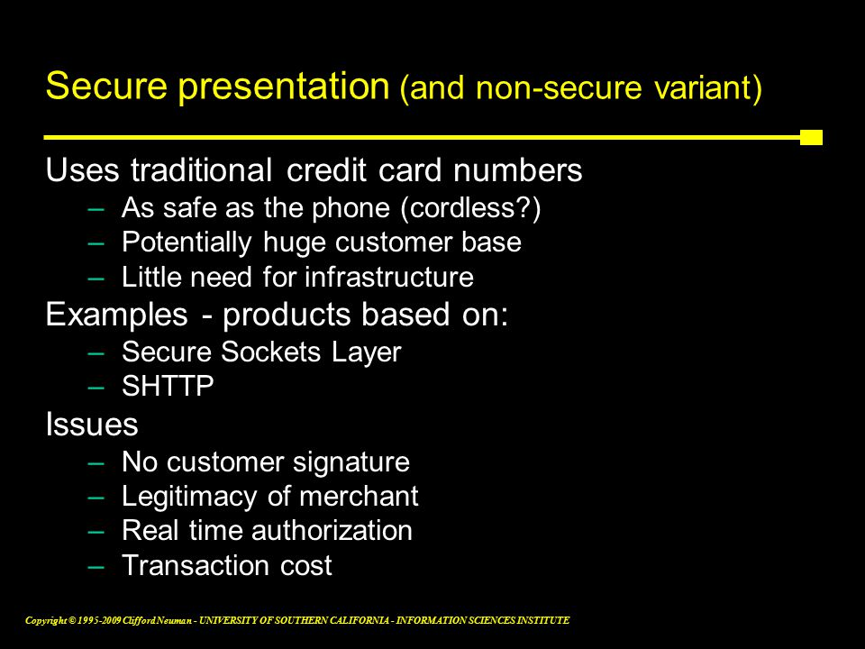 Copyright © Clifford Neuman - UNIVERSITY OF SOUTHERN CALIFORNIA - INFORMATION SCIENCES INSTITUTE Secure presentation (and non-secure variant) Uses traditional credit card numbers –As safe as the phone (cordless ) –Potentially huge customer base –Little need for infrastructure Examples - products based on: –Secure Sockets Layer –SHTTP Issues –No customer signature –Legitimacy of merchant –Real time authorization –Transaction cost