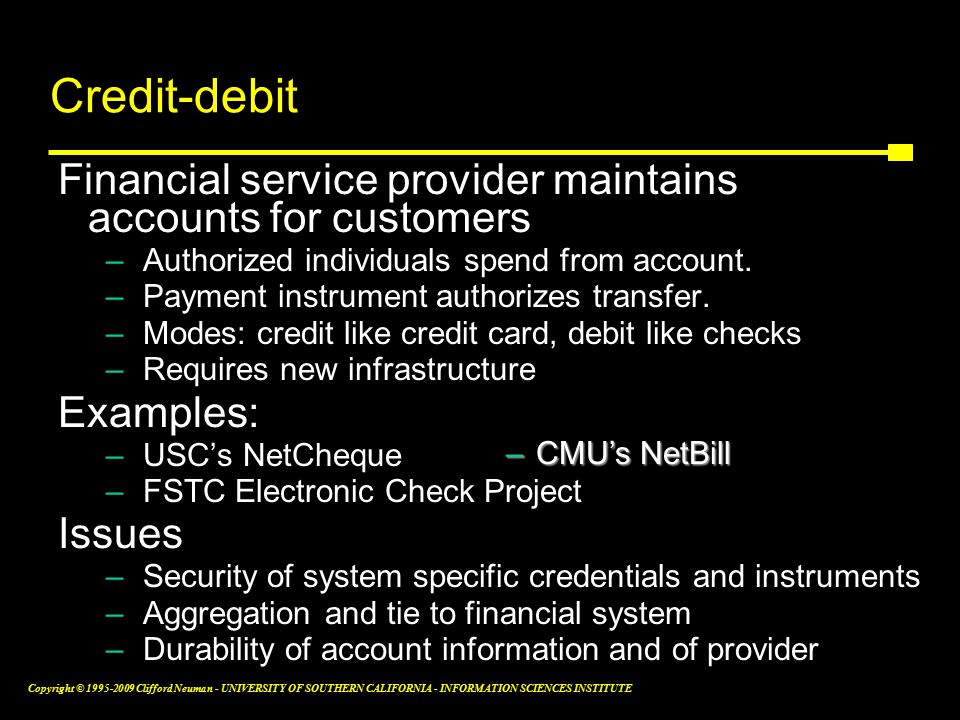 Copyright © Clifford Neuman - UNIVERSITY OF SOUTHERN CALIFORNIA - INFORMATION SCIENCES INSTITUTE Credit-debit instruments Financial service provider maintains accounts for customers –Authorized individuals spend from account.