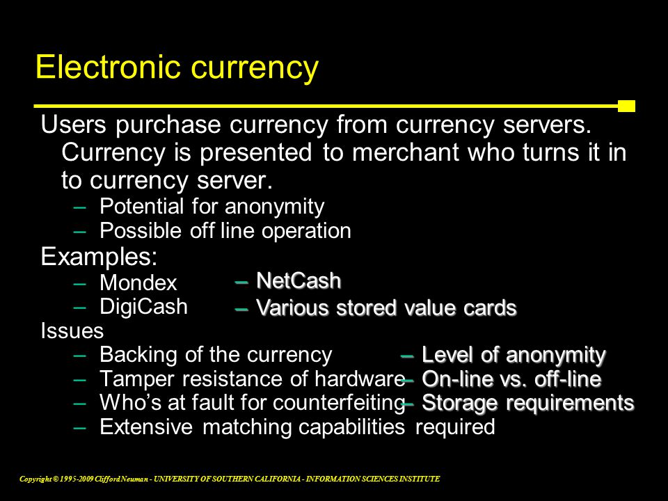 Copyright © Clifford Neuman - UNIVERSITY OF SOUTHERN CALIFORNIA - INFORMATION SCIENCES INSTITUTE Electronic currency Users purchase currency from currency servers.