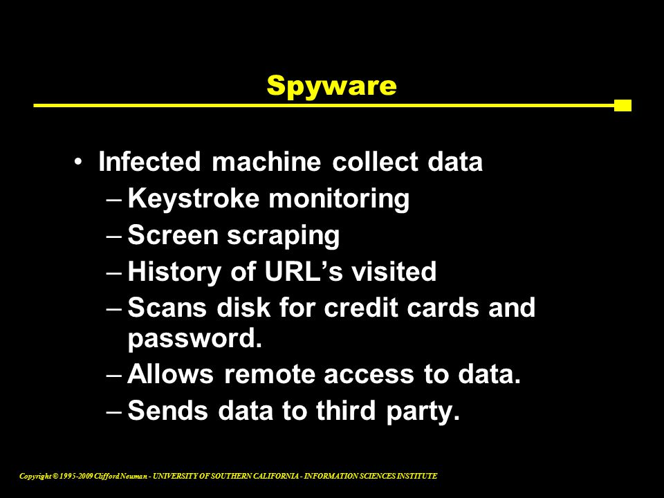 Copyright © Clifford Neuman - UNIVERSITY OF SOUTHERN CALIFORNIA - INFORMATION SCIENCES INSTITUTE Spyware Infected machine collect data –Keystroke monitoring –Screen scraping –History of URL's visited –Scans disk for credit cards and password.