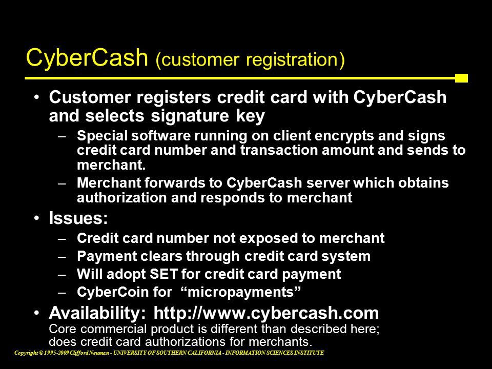 Copyright © Clifford Neuman - UNIVERSITY OF SOUTHERN CALIFORNIA - INFORMATION SCIENCES INSTITUTE CyberCash (customer registration) Customer registers credit card with CyberCash and selects signature key –Special software running on client encrypts and signs credit card number and transaction amount and sends to merchant.