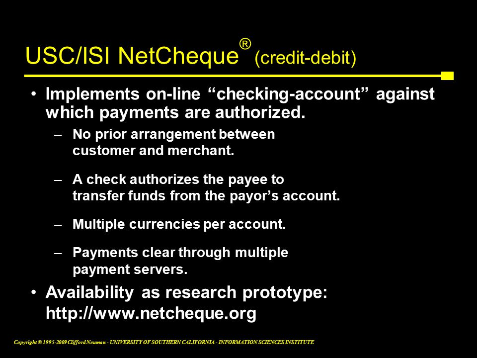 Copyright © Clifford Neuman - UNIVERSITY OF SOUTHERN CALIFORNIA - INFORMATION SCIENCES INSTITUTE USC/ISI NetCheque ® (credit-debit) Implements on-line checking-account against which payments are authorized.