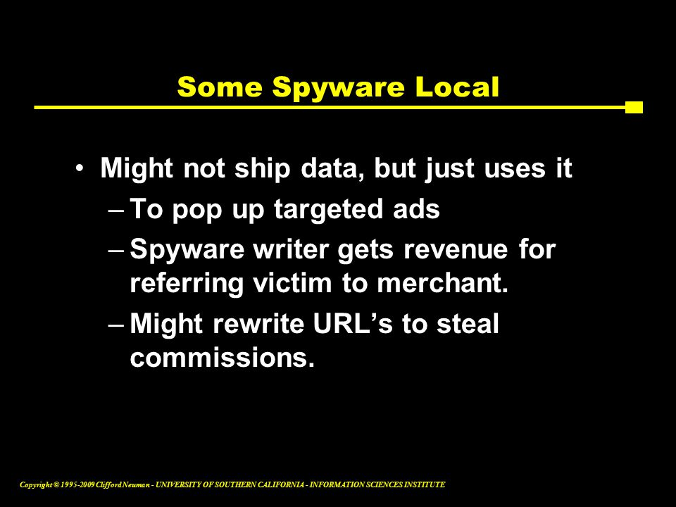 Copyright © Clifford Neuman - UNIVERSITY OF SOUTHERN CALIFORNIA - INFORMATION SCIENCES INSTITUTE Some Spyware Local Might not ship data, but just uses it –To pop up targeted ads –Spyware writer gets revenue for referring victim to merchant.