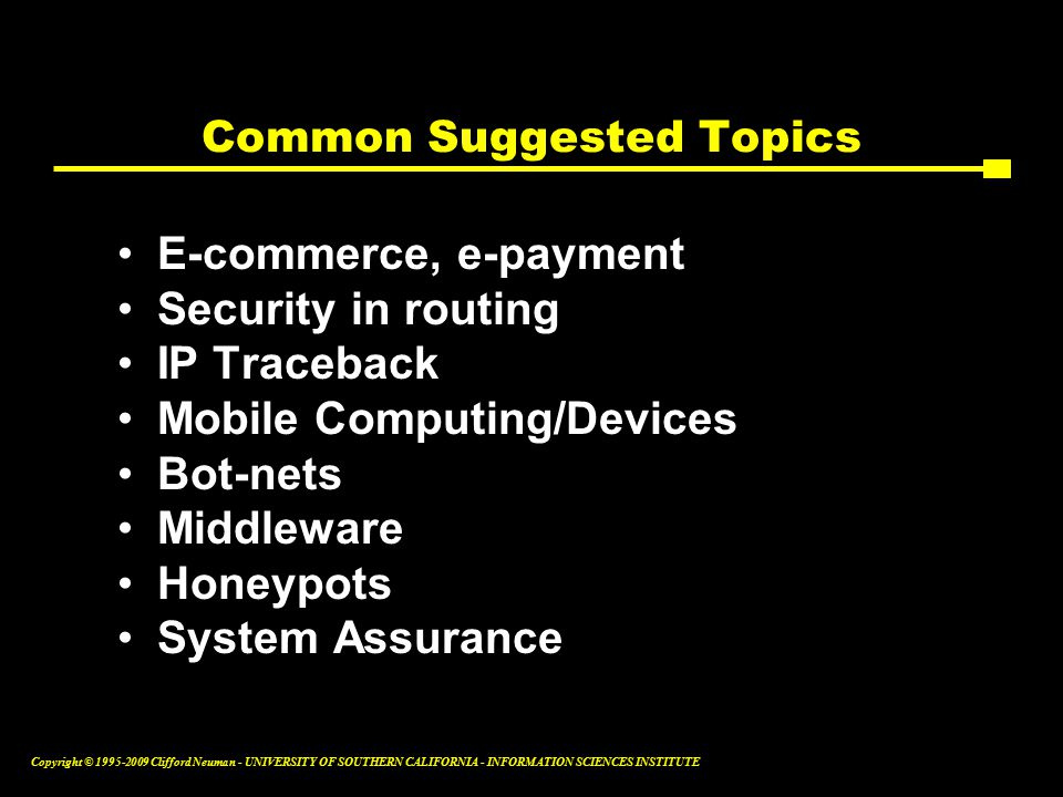 Copyright © Clifford Neuman - UNIVERSITY OF SOUTHERN CALIFORNIA - INFORMATION SCIENCES INSTITUTE Common Suggested Topics E-commerce, e-payment Security in routing IP Traceback Mobile Computing/Devices Bot-nets Middleware Honeypots System Assurance