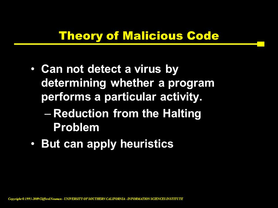Copyright © Clifford Neuman - UNIVERSITY OF SOUTHERN CALIFORNIA - INFORMATION SCIENCES INSTITUTE Theory of Malicious Code Can not detect a virus by determining whether a program performs a particular activity.
