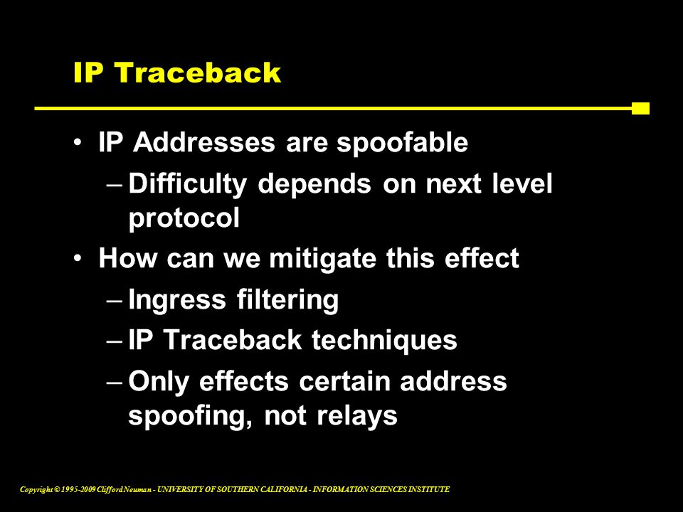 Copyright © Clifford Neuman - UNIVERSITY OF SOUTHERN CALIFORNIA - INFORMATION SCIENCES INSTITUTE IP Traceback IP Addresses are spoofable –Difficulty depends on next level protocol How can we mitigate this effect –Ingress filtering –IP Traceback techniques –Only effects certain address spoofing, not relays