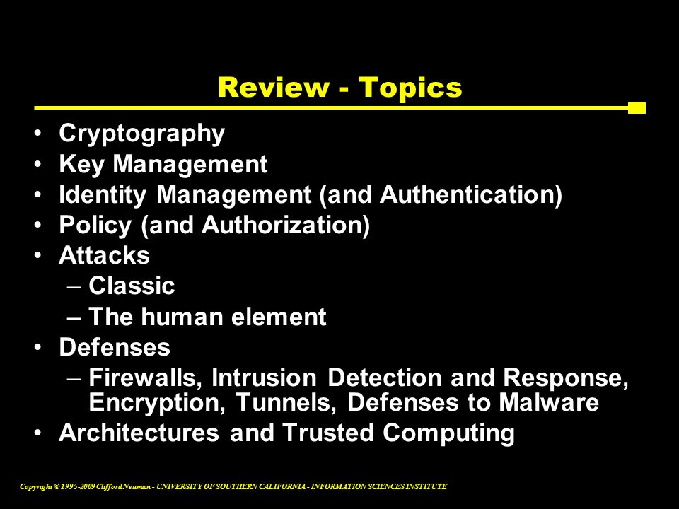 Copyright © Clifford Neuman - UNIVERSITY OF SOUTHERN CALIFORNIA - INFORMATION SCIENCES INSTITUTE Review - Topics Cryptography Key Management Identity Management (and Authentication) Policy (and Authorization) Attacks –Classic –The human element Defenses –Firewalls, Intrusion Detection and Response, Encryption, Tunnels, Defenses to Malware Architectures and Trusted Computing