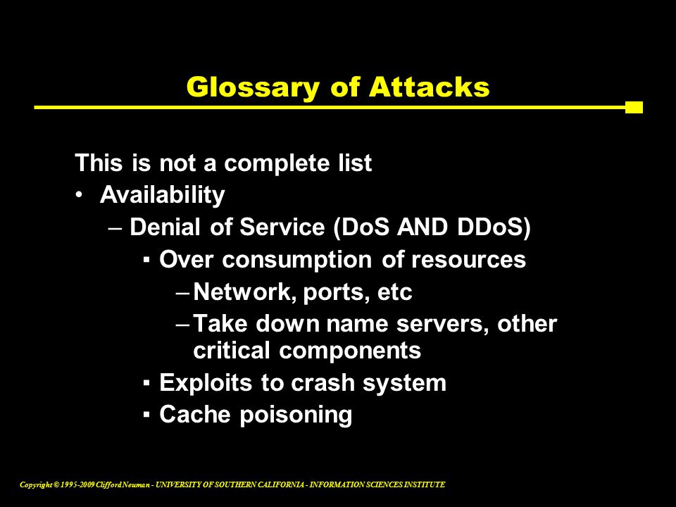 Copyright © Clifford Neuman - UNIVERSITY OF SOUTHERN CALIFORNIA - INFORMATION SCIENCES INSTITUTE Glossary of Attacks This is not a complete list Availability –Denial of Service (DoS AND DDoS) ▪Over consumption of resources –Network, ports, etc –Take down name servers, other critical components ▪Exploits to crash system ▪Cache poisoning