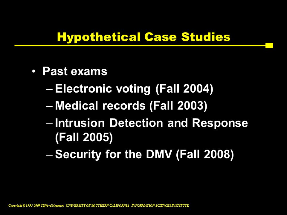 Copyright © Clifford Neuman - UNIVERSITY OF SOUTHERN CALIFORNIA - INFORMATION SCIENCES INSTITUTE Hypothetical Case Studies Past exams –Electronic voting (Fall 2004) –Medical records (Fall 2003) –Intrusion Detection and Response (Fall 2005) –Security for the DMV (Fall 2008)