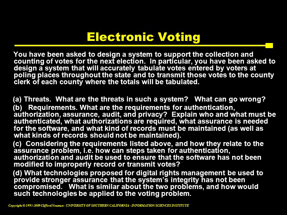 Copyright © Clifford Neuman - UNIVERSITY OF SOUTHERN CALIFORNIA - INFORMATION SCIENCES INSTITUTE Electronic Voting You have been asked to design a system to support the collection and counting of votes for the next election.