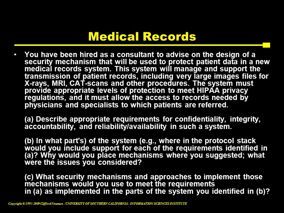Copyright © Clifford Neuman - UNIVERSITY OF SOUTHERN CALIFORNIA - INFORMATION SCIENCES INSTITUTE Medical Records You have been hired as a consultant to advise on the design of a security mechanism that will be used to protect patient data in a new medical records system.