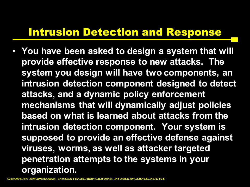 Copyright © Clifford Neuman - UNIVERSITY OF SOUTHERN CALIFORNIA - INFORMATION SCIENCES INSTITUTE Intrusion Detection and Response You have been asked to design a system that will provide effective response to new attacks.