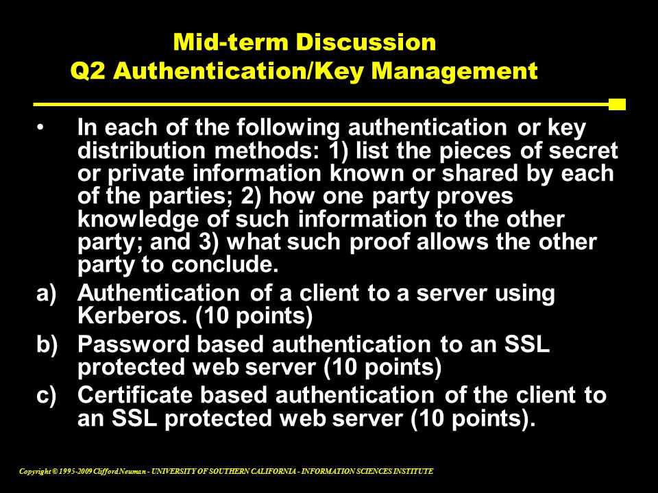 Copyright © Clifford Neuman - UNIVERSITY OF SOUTHERN CALIFORNIA - INFORMATION SCIENCES INSTITUTE Mid-term Discussion Q2 Authentication/Key Management In each of the following authentication or key distribution methods: 1) list the pieces of secret or private information known or shared by each of the parties; 2) how one party proves knowledge of such information to the other party; and 3) what such proof allows the other party to conclude.