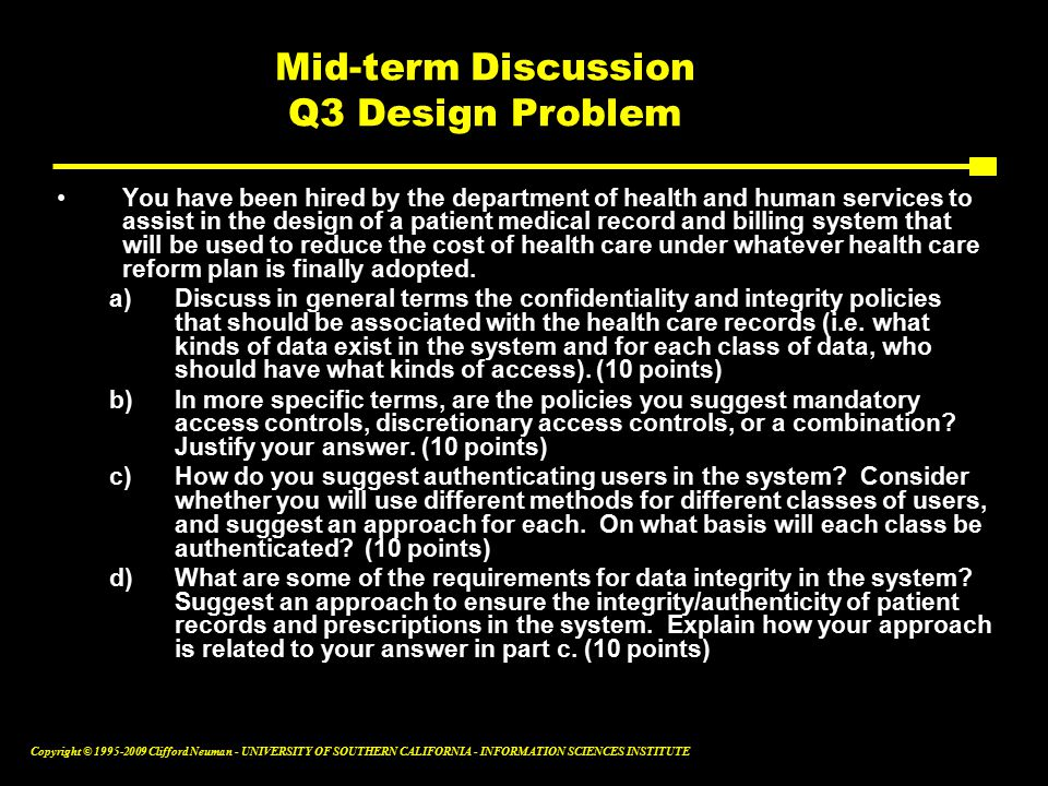 Copyright © Clifford Neuman - UNIVERSITY OF SOUTHERN CALIFORNIA - INFORMATION SCIENCES INSTITUTE Mid-term Discussion Q3 Design Problem You have been hired by the department of health and human services to assist in the design of a patient medical record and billing system that will be used to reduce the cost of health care under whatever health care reform plan is finally adopted.