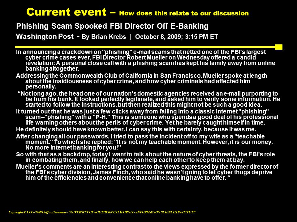Copyright © Clifford Neuman - UNIVERSITY OF SOUTHERN CALIFORNIA - INFORMATION SCIENCES INSTITUTE Current event – How does this relate to our discussion Phishing Scam Spooked FBI Director Off E-Banking Washington Post - By Brian Krebs | October 8, 2009; 3:15 PM ET In announcing a crackdown on phishing  scams that netted one of the FBI s largest cyber crime cases ever, FBI Director Robert Mueller on Wednesday offered a candid revelation: A personal close call with a phishing scam has kept his family away from online banking altogether.