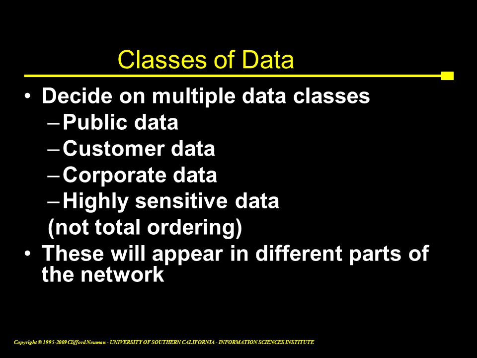 Copyright © Clifford Neuman - UNIVERSITY OF SOUTHERN CALIFORNIA - INFORMATION SCIENCES INSTITUTE Classes of Data Decide on multiple data classes –Public data –Customer data –Corporate data –Highly sensitive data (not total ordering) These will appear in different parts of the network 16