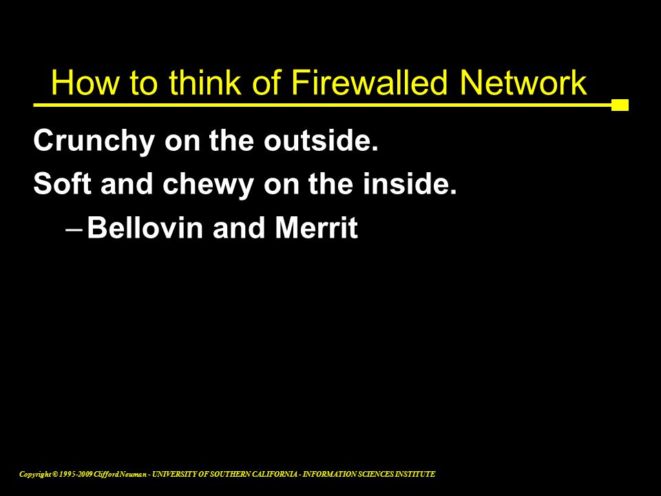 Copyright © Clifford Neuman - UNIVERSITY OF SOUTHERN CALIFORNIA - INFORMATION SCIENCES INSTITUTE How to think of Firewalled Network Crunchy on the outside.