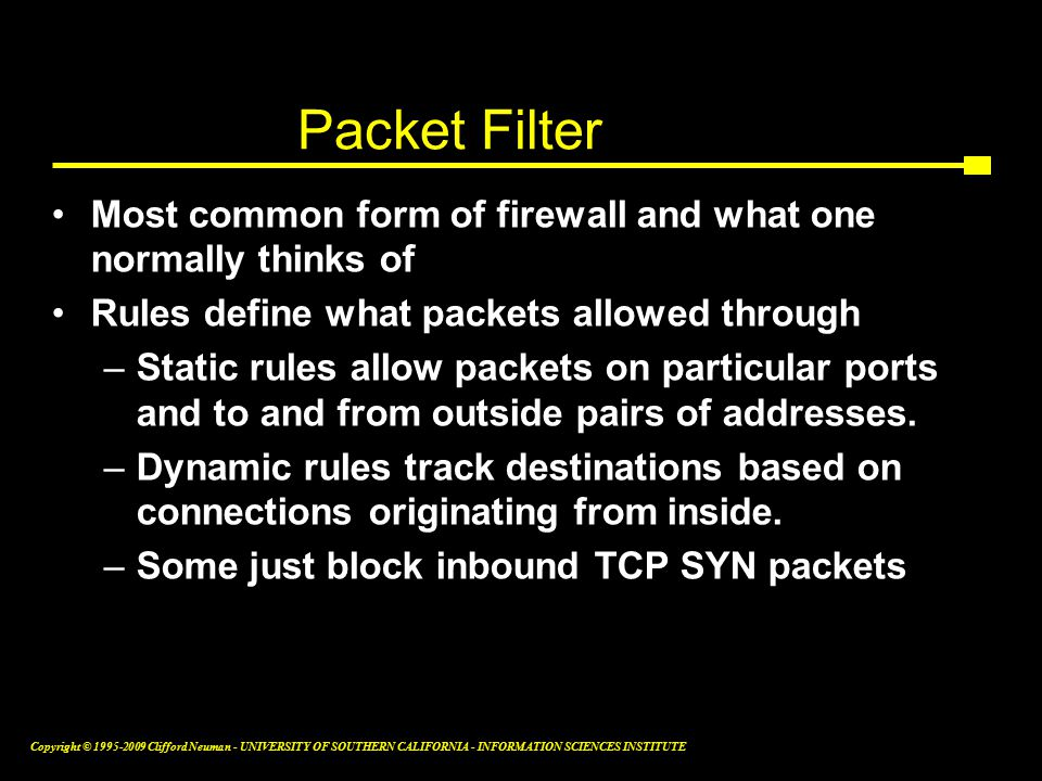 Copyright © Clifford Neuman - UNIVERSITY OF SOUTHERN CALIFORNIA - INFORMATION SCIENCES INSTITUTE Packet Filter Most common form of firewall and what one normally thinks of Rules define what packets allowed through –Static rules allow packets on particular ports and to and from outside pairs of addresses.
