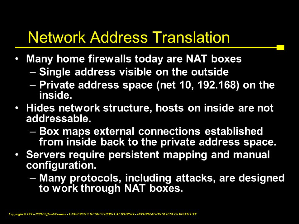 Copyright © Clifford Neuman - UNIVERSITY OF SOUTHERN CALIFORNIA - INFORMATION SCIENCES INSTITUTE Network Address Translation Many home firewalls today are NAT boxes –Single address visible on the outside –Private address space (net 10, ) on the inside.