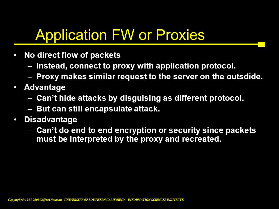 Copyright © Clifford Neuman - UNIVERSITY OF SOUTHERN CALIFORNIA - INFORMATION SCIENCES INSTITUTE Application FW or Proxies No direct flow of packets –Instead, connect to proxy with application protocol.