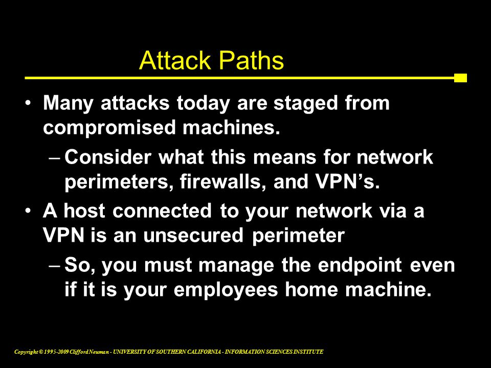 Copyright © Clifford Neuman - UNIVERSITY OF SOUTHERN CALIFORNIA - INFORMATION SCIENCES INSTITUTE Attack Paths Many attacks today are staged from compromised machines.