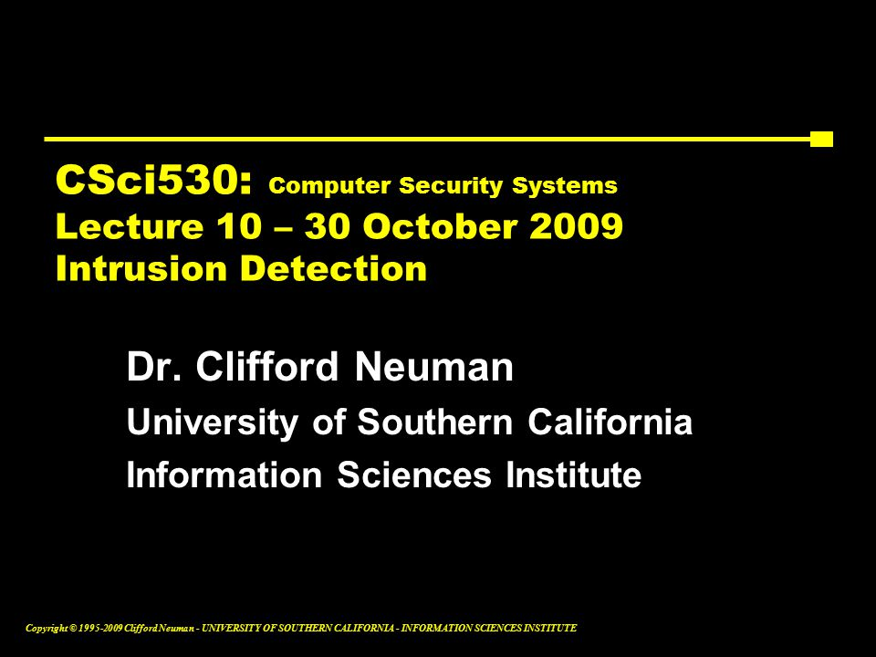 Copyright © Clifford Neuman - UNIVERSITY OF SOUTHERN CALIFORNIA - INFORMATION SCIENCES INSTITUTE CSci530: Computer Security Systems Lecture 10 – 30 October 2009 Intrusion Detection Dr.