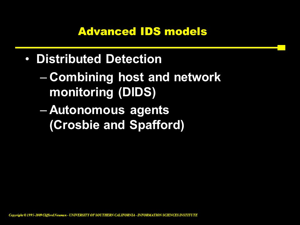 Copyright © Clifford Neuman - UNIVERSITY OF SOUTHERN CALIFORNIA - INFORMATION SCIENCES INSTITUTE Advanced IDS models Distributed Detection –Combining host and network monitoring (DIDS) –Autonomous agents (Crosbie and Spafford)