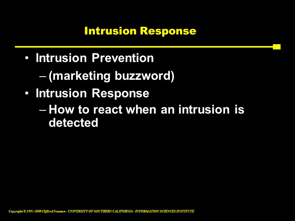 Copyright © Clifford Neuman - UNIVERSITY OF SOUTHERN CALIFORNIA - INFORMATION SCIENCES INSTITUTE Intrusion Response Intrusion Prevention –(marketing buzzword) Intrusion Response –How to react when an intrusion is detected