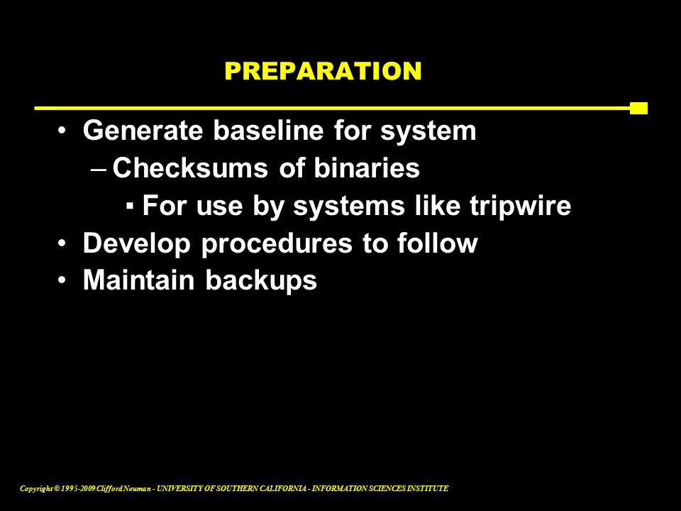 Copyright © Clifford Neuman - UNIVERSITY OF SOUTHERN CALIFORNIA - INFORMATION SCIENCES INSTITUTE PREPARATION Generate baseline for system –Checksums of binaries ▪For use by systems like tripwire Develop procedures to follow Maintain backups