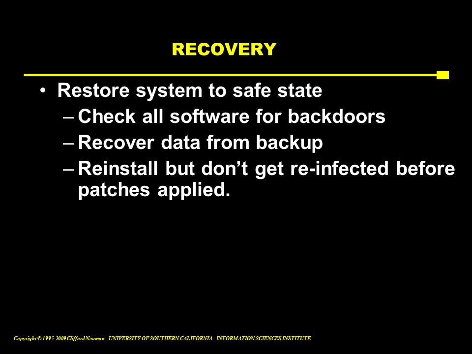 Copyright © Clifford Neuman - UNIVERSITY OF SOUTHERN CALIFORNIA - INFORMATION SCIENCES INSTITUTE RECOVERY Restore system to safe state –Check all software for backdoors –Recover data from backup –Reinstall but don't get re-infected before patches applied.