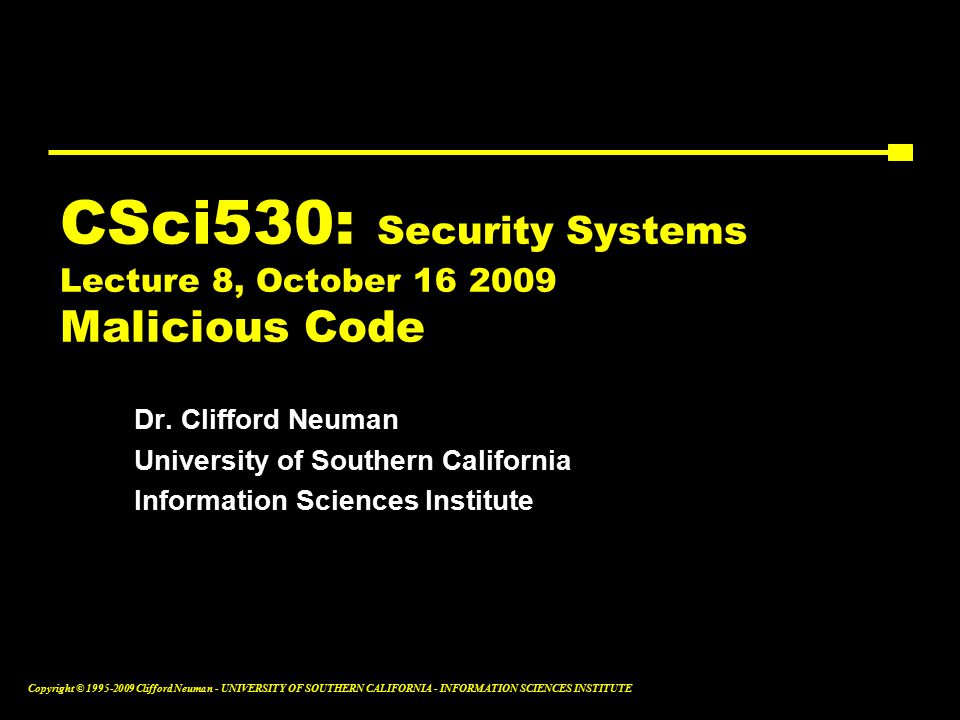 Copyright © Clifford Neuman - UNIVERSITY OF SOUTHERN CALIFORNIA - INFORMATION SCIENCES INSTITUTE CSci530: Security Systems Lecture 8, October Malicious Code Dr.