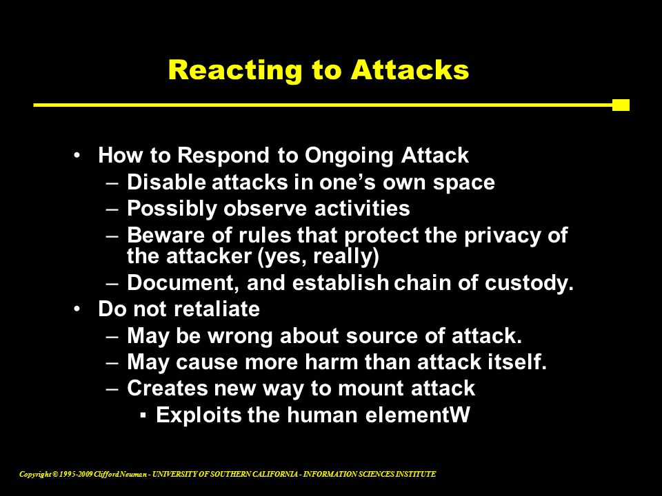 Copyright © Clifford Neuman - UNIVERSITY OF SOUTHERN CALIFORNIA - INFORMATION SCIENCES INSTITUTE Reacting to Attacks How to Respond to Ongoing Attack –Disable attacks in one's own space –Possibly observe activities –Beware of rules that protect the privacy of the attacker (yes, really) –Document, and establish chain of custody.