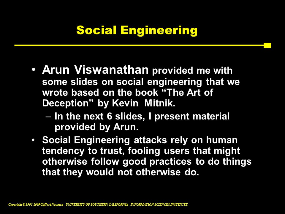 Copyright © Clifford Neuman - UNIVERSITY OF SOUTHERN CALIFORNIA - INFORMATION SCIENCES INSTITUTE Social Engineering Arun Viswanathan provided me with some slides on social engineering that we wrote based on the book The Art of Deception by Kevin Mitnik.