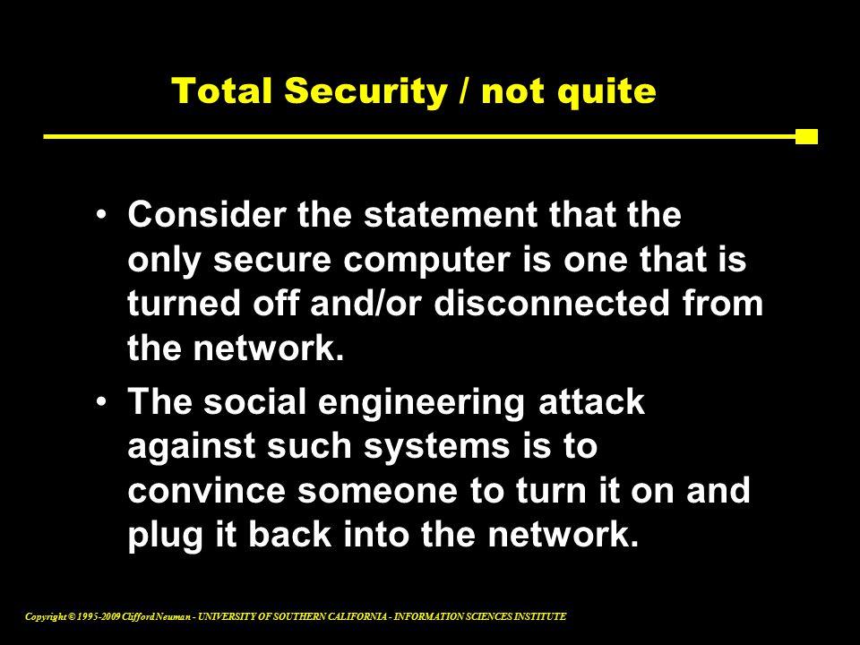 Copyright © Clifford Neuman - UNIVERSITY OF SOUTHERN CALIFORNIA - INFORMATION SCIENCES INSTITUTE Total Security / not quite Consider the statement that the only secure computer is one that is turned off and/or disconnected from the network.