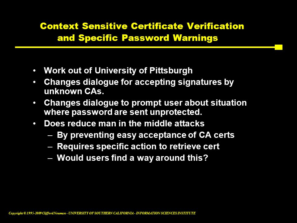 Copyright © Clifford Neuman - UNIVERSITY OF SOUTHERN CALIFORNIA - INFORMATION SCIENCES INSTITUTE Context Sensitive Certificate Verification and Specific Password Warnings Work out of University of Pittsburgh Changes dialogue for accepting signatures by unknown CAs.