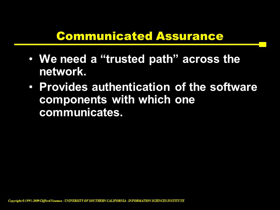 Copyright © Clifford Neuman - UNIVERSITY OF SOUTHERN CALIFORNIA - INFORMATION SCIENCES INSTITUTE Communicated Assurance We need a trusted path across the network.