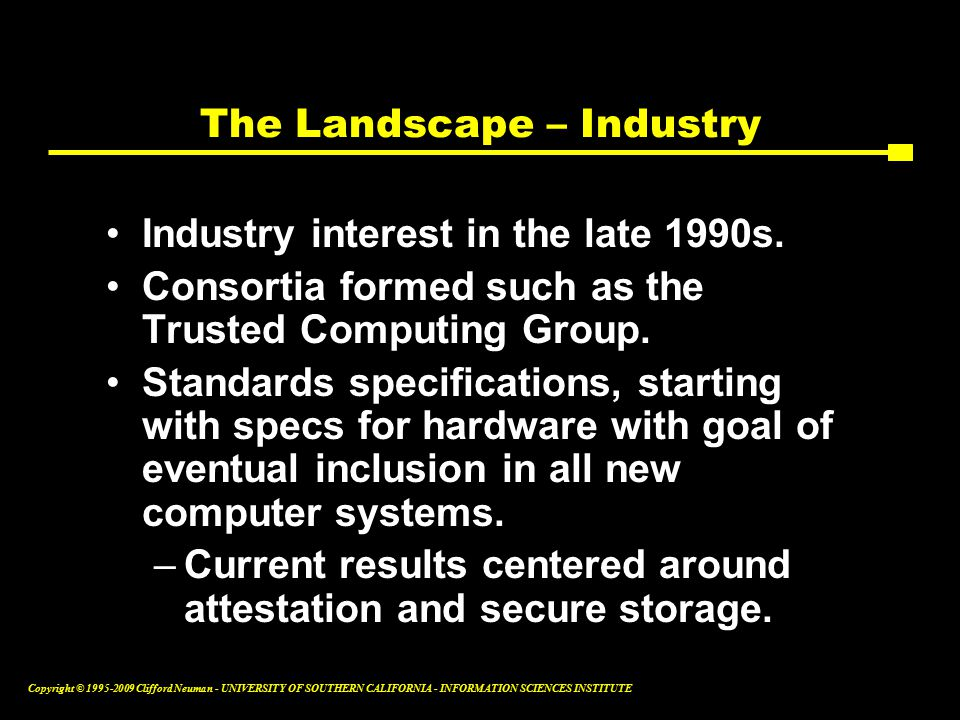 Copyright © Clifford Neuman - UNIVERSITY OF SOUTHERN CALIFORNIA - INFORMATION SCIENCES INSTITUTE The Landscape – Industry Industry interest in the late 1990s.