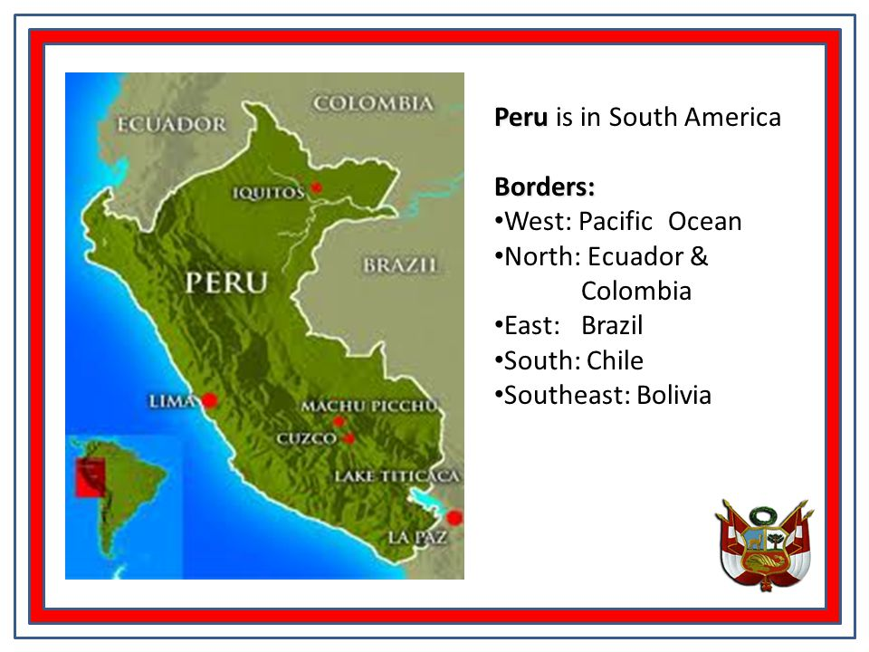 Peru Peru is in South AmericaBorders: West: Pacific Ocean North: Ecuador & Colombia East: Brazil South: Chile Southeast: Bolivia