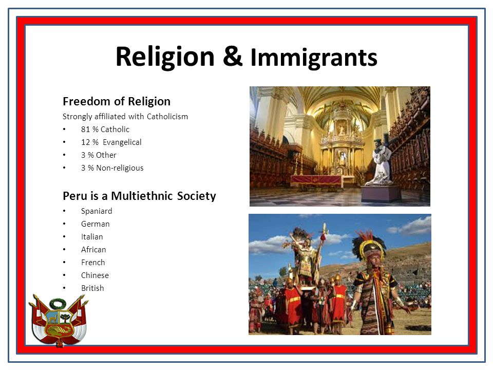 Religion & Immigrants Freedom of Religion Strongly affiliated with Catholicism 81 % Catholic 12 % Evangelical 3 % Other 3 % Non-religious Peru is a Multiethnic Society Spaniard German Italian African French Chinese British