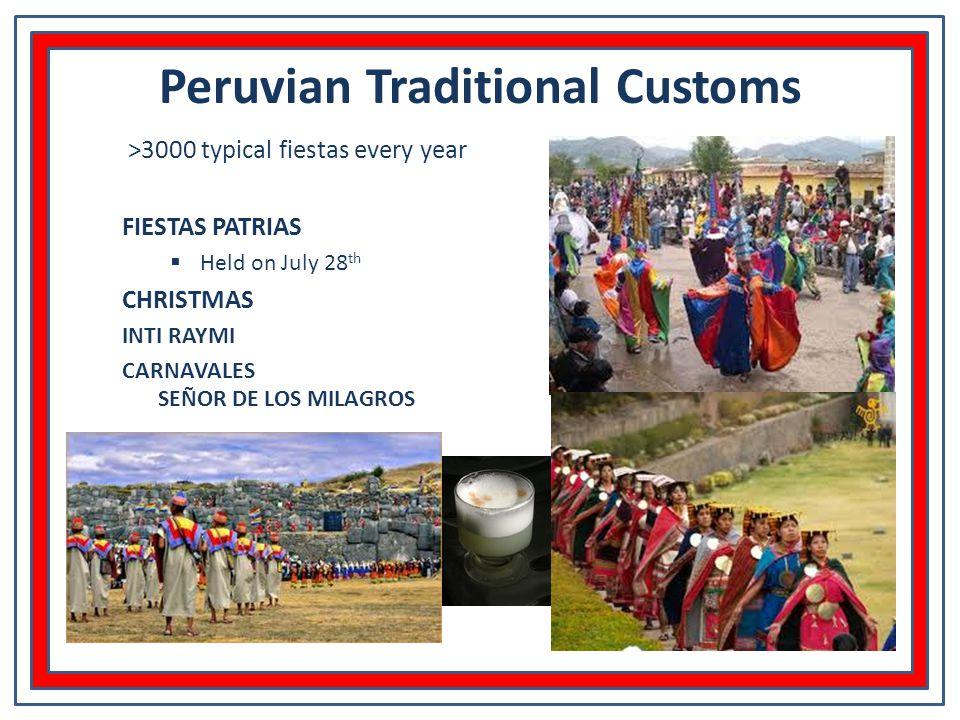 Peruvian Traditional Customs >3000 typical fiestas every year FIESTAS PATRIAS  Held on July 28 th CHRISTMAS INTI RAYMI CARNAVALES SEÑOR DE LOS MILAGROS