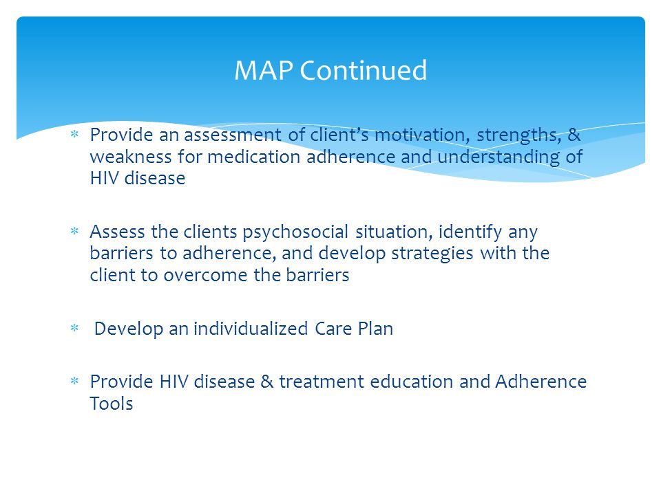  Provide an assessment of client's motivation, strengths, & weakness for medication adherence and understanding of HIV disease  Assess the clients psychosocial situation, identify any barriers to adherence, and develop strategies with the client to overcome the barriers  Develop an individualized Care Plan  Provide HIV disease & treatment education and Adherence Tools MAP Continued