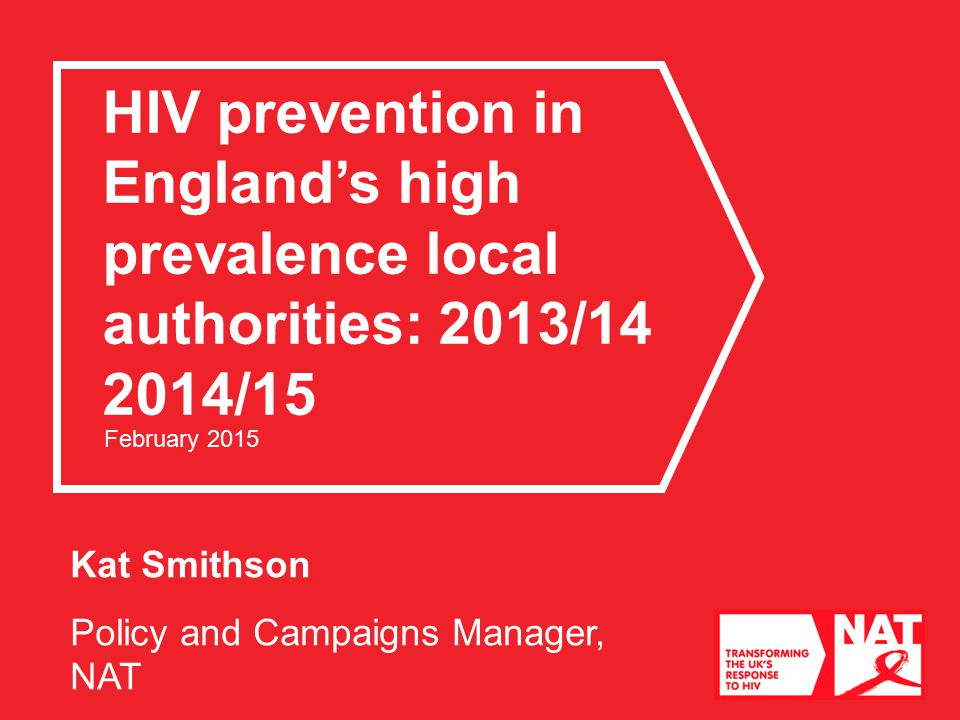 Kat Smithson Policy and Campaigns Manager, NAT HIV prevention in England's high prevalence local authorities: 2013/ /15 February 2015