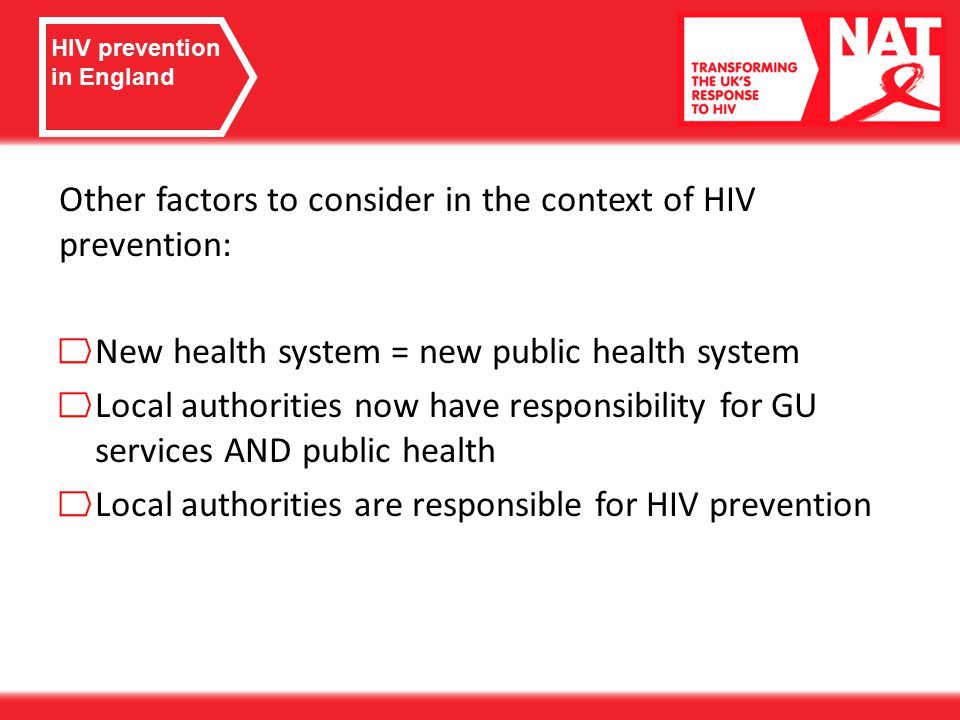 Other factors to consider in the context of HIV prevention: New health system = new public health system Local authorities now have responsibility for GU services AND public health Local authorities are responsible for HIV prevention HIV prevention in England