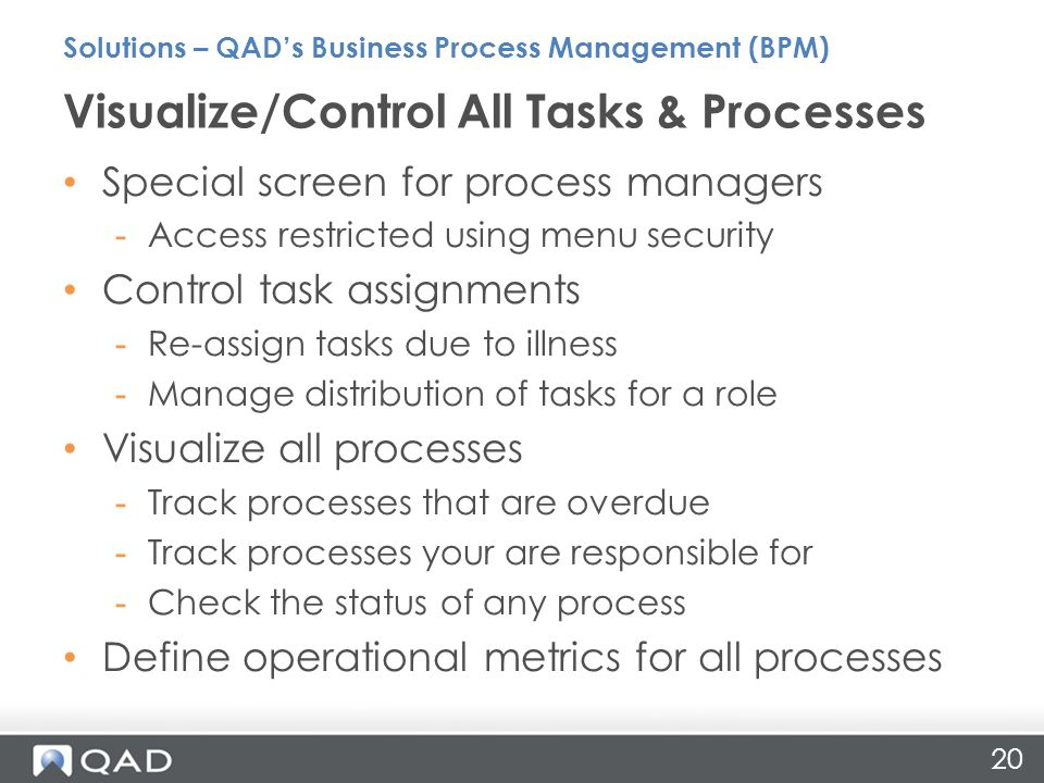 20 Special screen for process managers -Access restricted using menu security Control task assignments -Re-assign tasks due to illness -Manage distribution of tasks for a role Visualize all processes -Track processes that are overdue -Track processes your are responsible for -Check the status of any process Define operational metrics for all processes Visualize/Control All Tasks & Processes Solutions – QAD's Business Process Management (BPM)