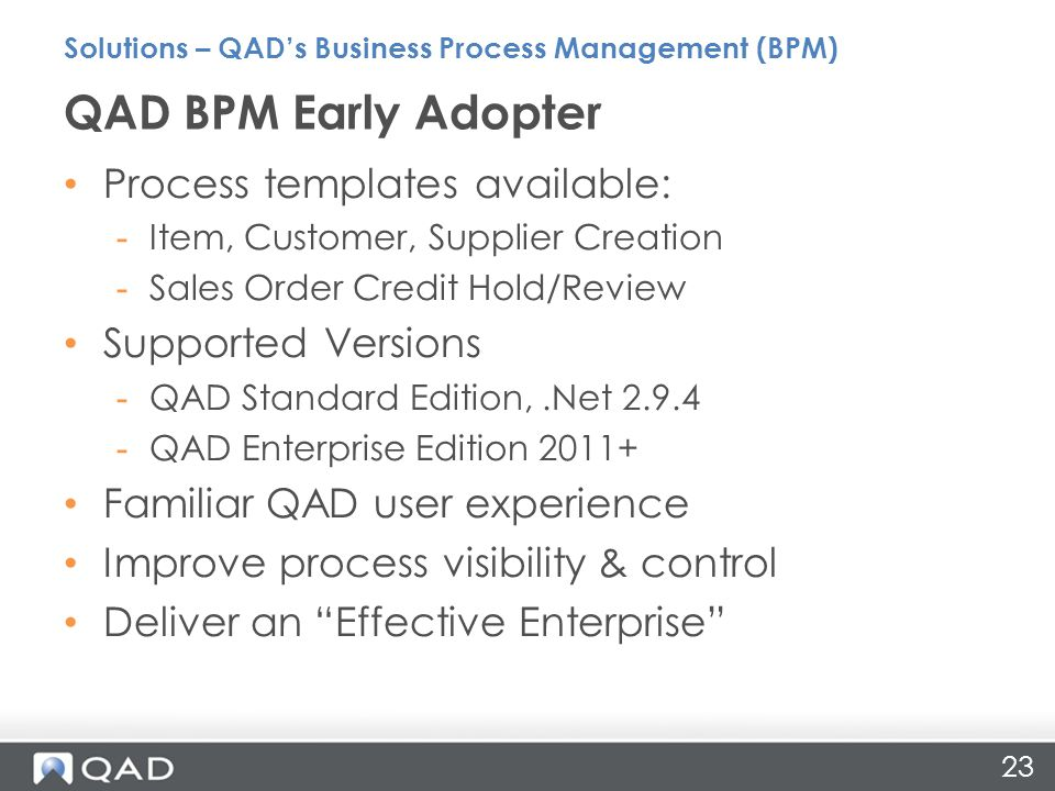 23 Process templates available: -Item, Customer, Supplier Creation -Sales Order Credit Hold/Review Supported Versions -QAD Standard Edition,.Net QAD Enterprise Edition Familiar QAD user experience Improve process visibility & control Deliver an Effective Enterprise QAD BPM Early Adopter Solutions – QAD's Business Process Management (BPM)