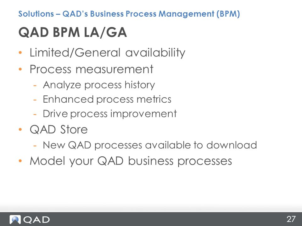 27 Limited/General availability Process measurement -Analyze process history -Enhanced process metrics -Drive process improvement QAD Store -New QAD processes available to download Model your QAD business processes QAD BPM LA/GA Solutions – QAD's Business Process Management (BPM)