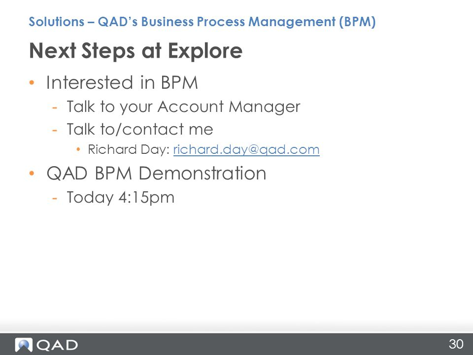 30 Interested in BPM -Talk to your Account Manager -Talk to/contact me Richard Day: QAD BPM Demonstration -Today 4:15pm Next Steps at Explore Solutions – QAD's Business Process Management (BPM)